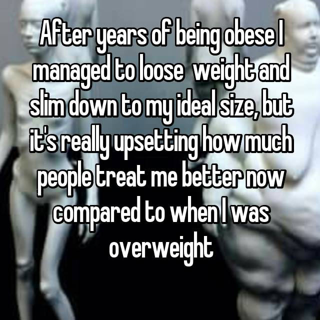 After years of being obese I managed to loose  weight and slim down to my ideal size, but it's really upsetting how much people treat me better now compared to when I was overweight
