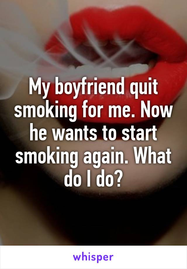 My boyfriend quit smoking for me  Now he wants to start