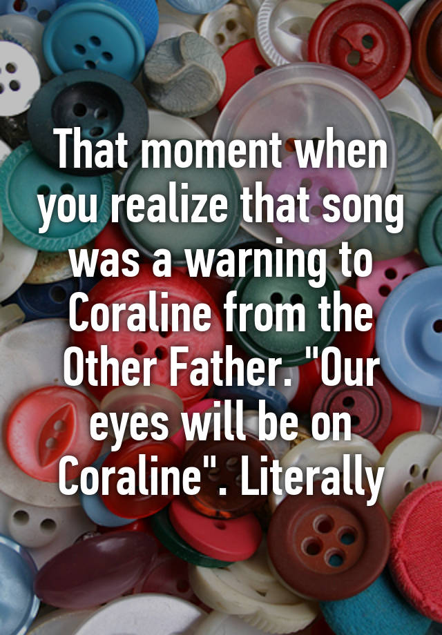 That Moment When You Realize That Song Was A Warning To Coraline From The Other Father Our Eyes Will Be On Coraline Literally