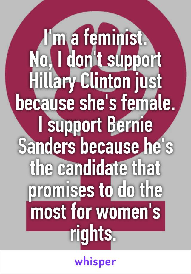I'm a feminist. No, I don't support Hillary Clinton just because she's female. I support Bernie Sanders because he's the candidate that promises to do the most for women's rights.