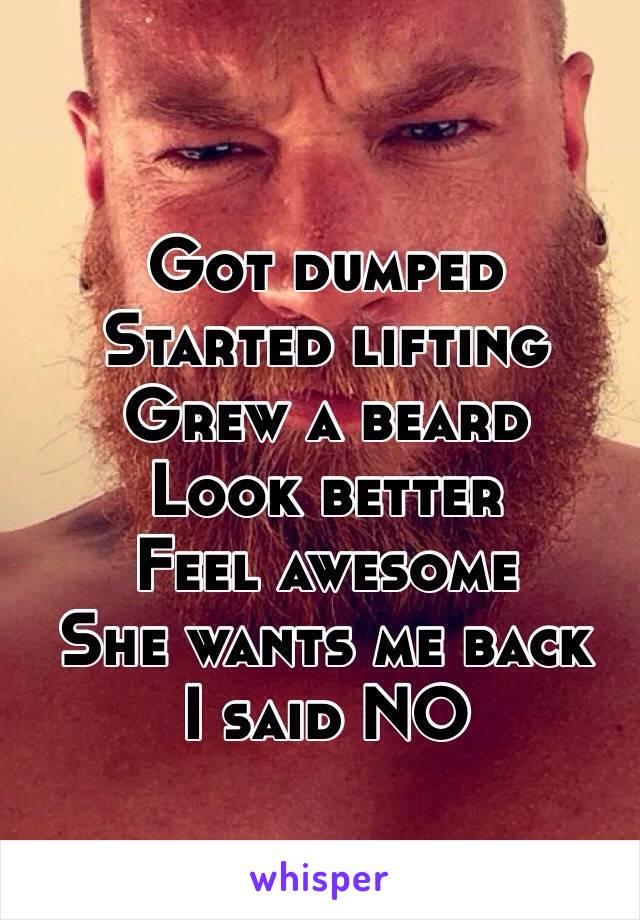 Got dumped Started lifting  Grew a beard Look better Feel awesome  She wants me back  I said NO