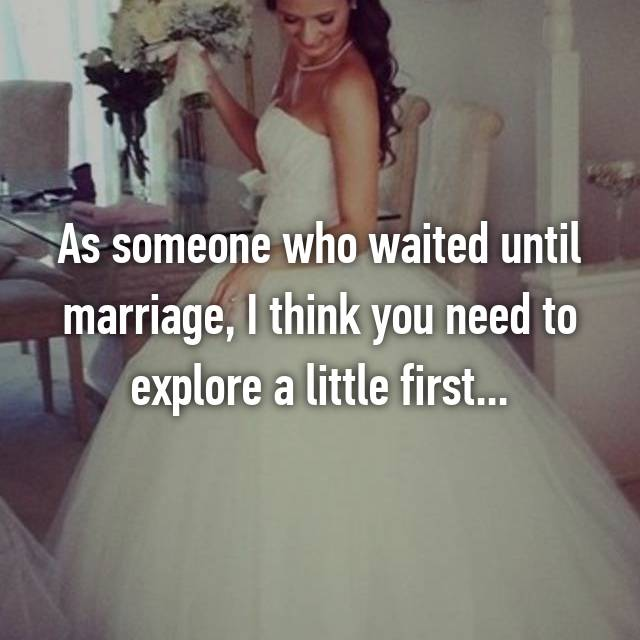 As someone who waited until marriage, I think you need to explore a little first...