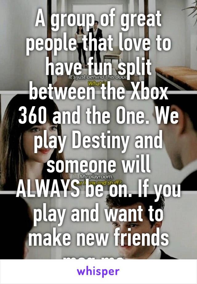A group of great people that love to have fun split between the Xbox 360 and the One. We play Destiny and someone will ALWAYS be on. If you play and want to make new friends msg me.