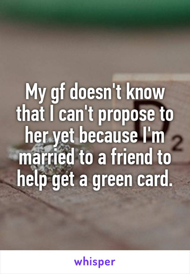 My gf doesn't know that I can't propose to her yet because I'm married to a friend to help get a green card.