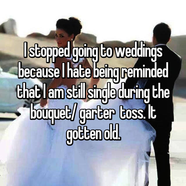 I stopped going to weddings because I hate being reminded that I am still single during the bouquet/ garter  toss. It gotten old.