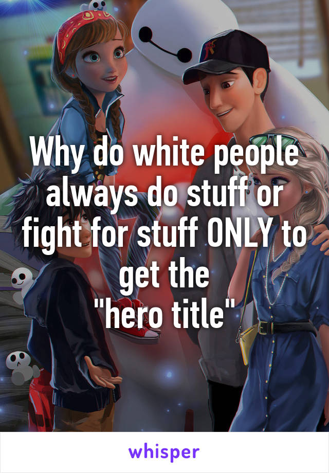 """Why do white people always do stuff or fight for stuff ONLY to get the """"hero title"""""""