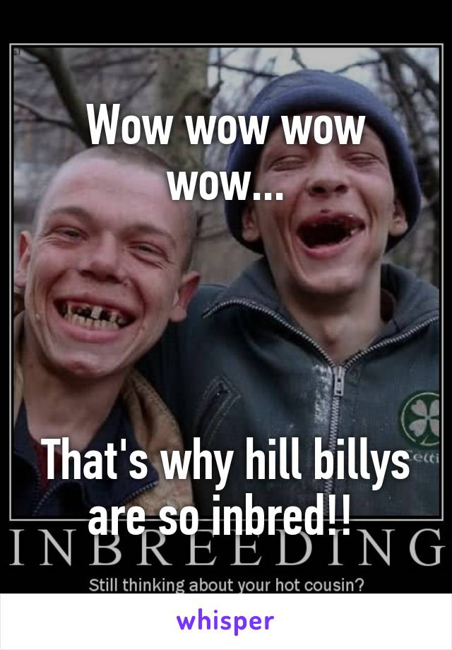 wow wow wow wow that s why hill billys are so inbred