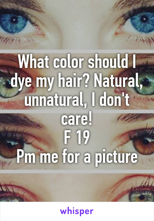 What Color Should I Dye My Hair Natural Unnatural I Dont Care F