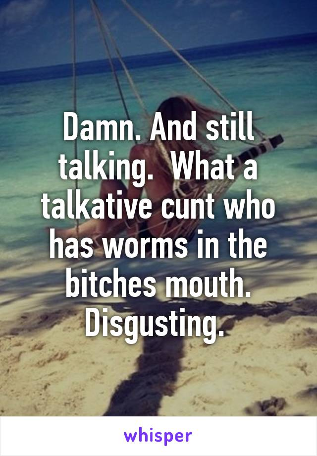 Damn And Still Talking What A Talkative Cunt Who Has Worms In The