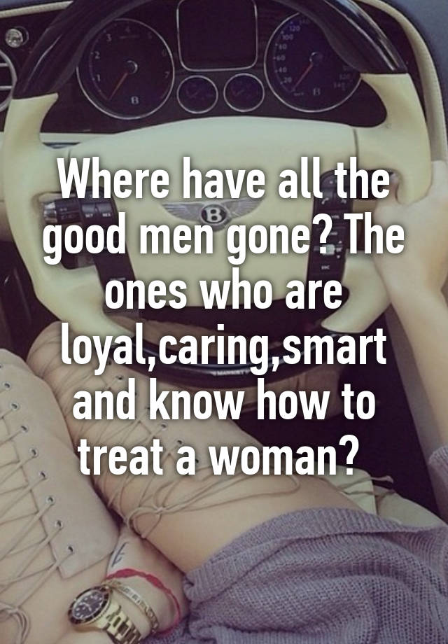 "where have the good men gone You mention good men a lot in your blog post from your perspective and opinion, how would you define a ""good man"" well, for the men that i asked to contribute to my research i required that they have a career and a desire to settle down."