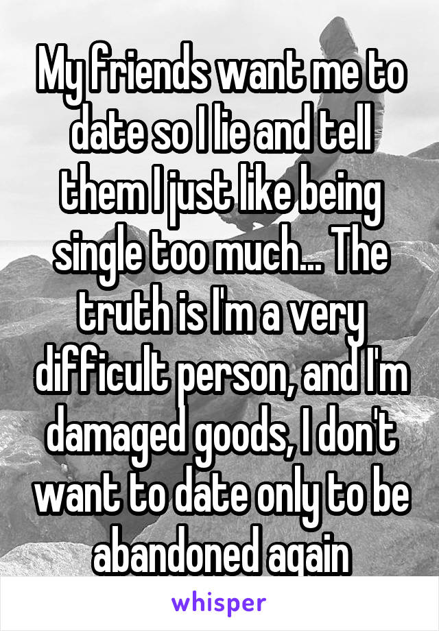 My friends want me to date so I lie and tell them I just like being single too much... The truth is I'm a very difficult person, and I'm damaged goods, I don't want to date only to be abandoned again