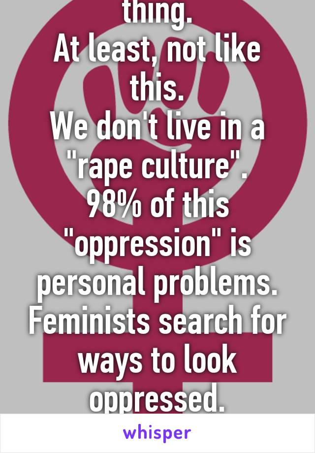 "Feminism is not a thing. At least, not like this. We don't live in a ""rape culture"". 98% of this ""oppression"" is personal problems. Feminists search for ways to look oppressed. They almost never are."