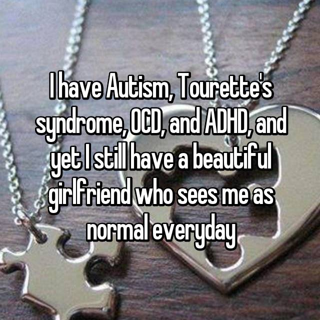 I have Autism, Tourette's syndrome, OCD, and ADHD, and yet I still have a beautiful girlfriend who sees me as normal everyday