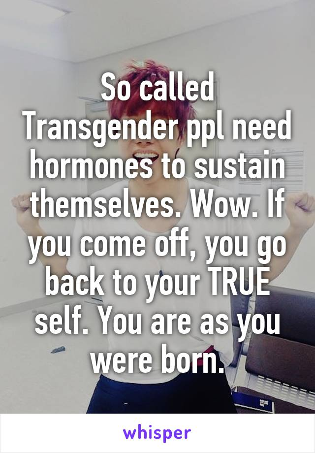 So called Transgender ppl need hormones to sustain themselves. Wow. If you come off, you go back to your TRUE self. You are as you were born.