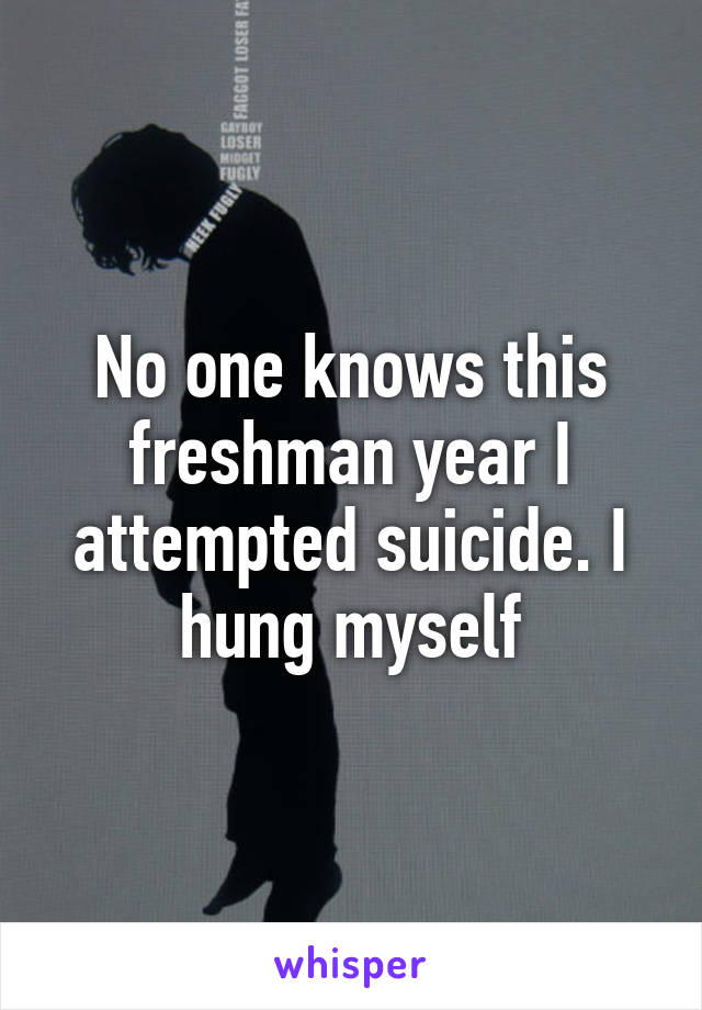 No one knows this freshman year I attempted suicide. I hung myself