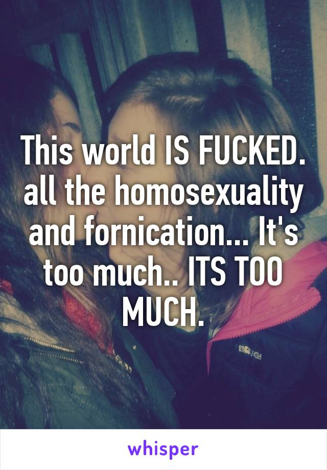 This world IS FUCKED. all the homosexuality and fornication... It's too much.. ITS TOO MUCH.
