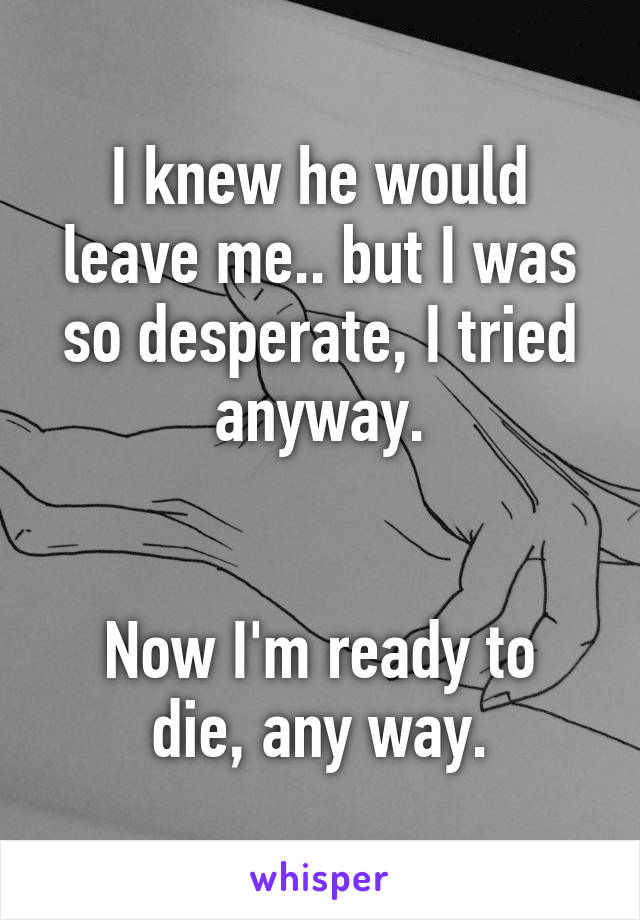I knew he would leave me.. but I was so desperate, I tried anyway.   Now I'm ready to die, any way.