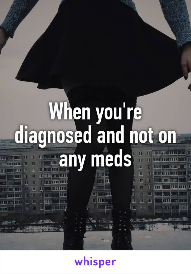 When you're diagnosed and not on any meds