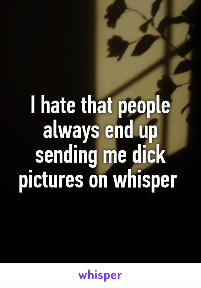 I hate that people always end up sending me dick pictures on whisper