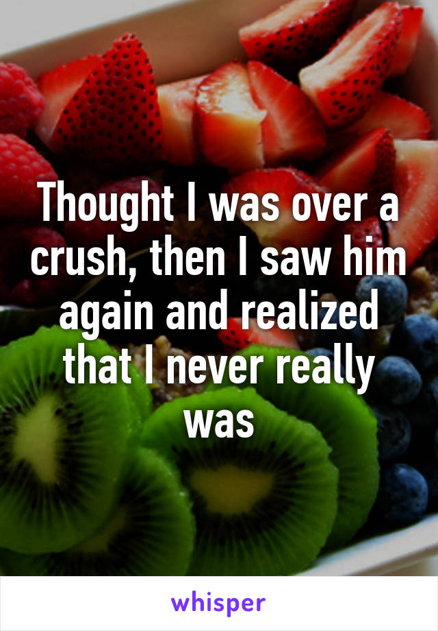 Thought I was over a crush, then I saw him again and realized that I never really was