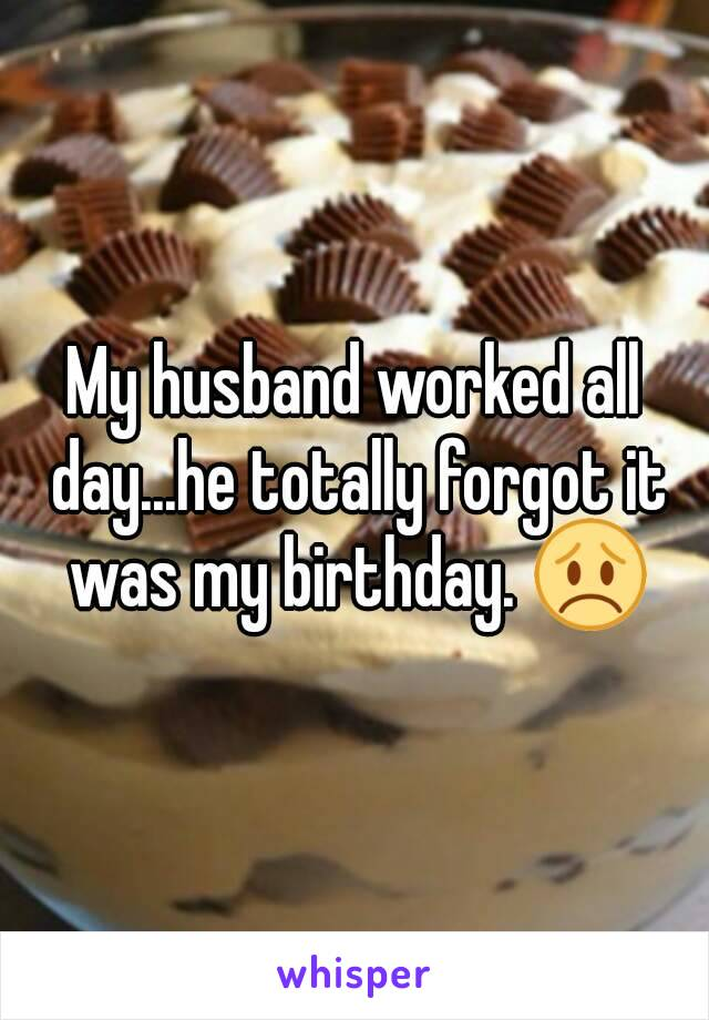 My husband worked all day...he totally forgot it was my birthday. 😞