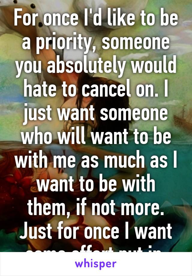 For once I'd like to be a priority, someone you absolutely would hate to cancel on. I just want someone who will want to be with me as much as I want to be with them, if not more. Just for once I want some effort put in.