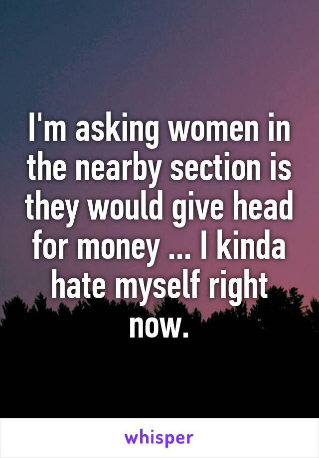 I'm asking women in the nearby section is they would give head for money ... I kinda hate myself right now.