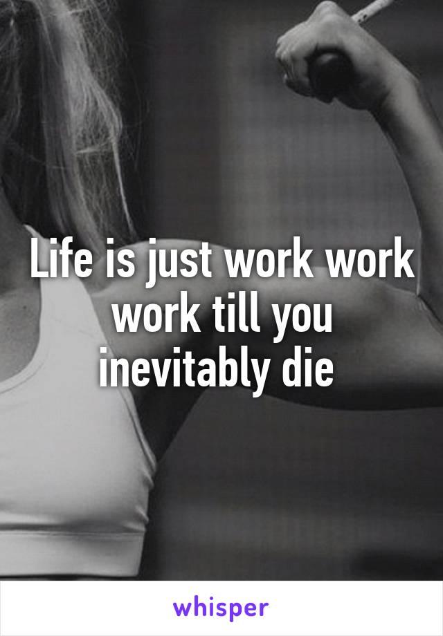 Life is just work work work till you inevitably die