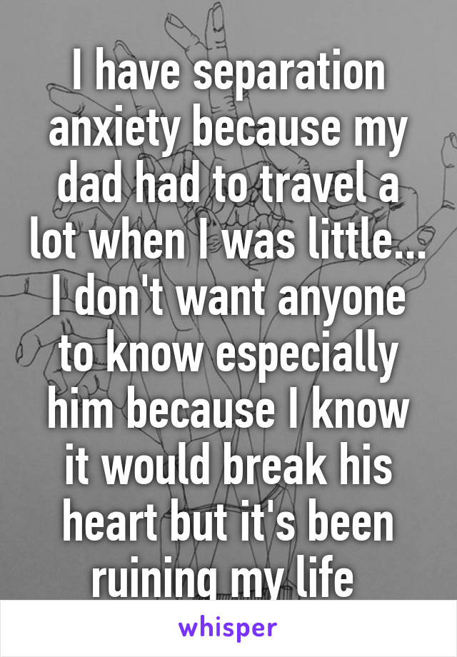 I have separation anxiety because my dad had to travel a lot when I was little... I don't want anyone to know especially him because I know it would break his heart but it's been ruining my life