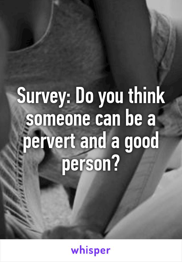 Survey: Do you think someone can be a pervert and a good person?