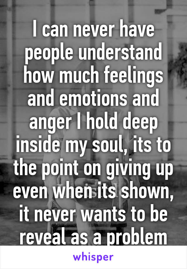 I can never have people understand how much feelings and emotions and anger I hold deep inside my soul, its to the point on giving up even when its shown, it never wants to be reveal as a problem