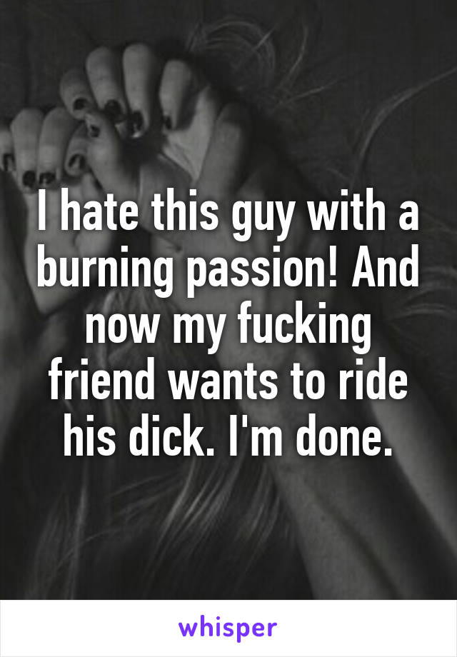 I hate this guy with a burning passion! And now my fucking friend wants to ride his dick. I'm done.