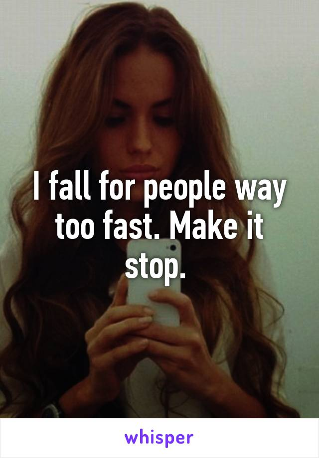I fall for people way too fast. Make it stop.