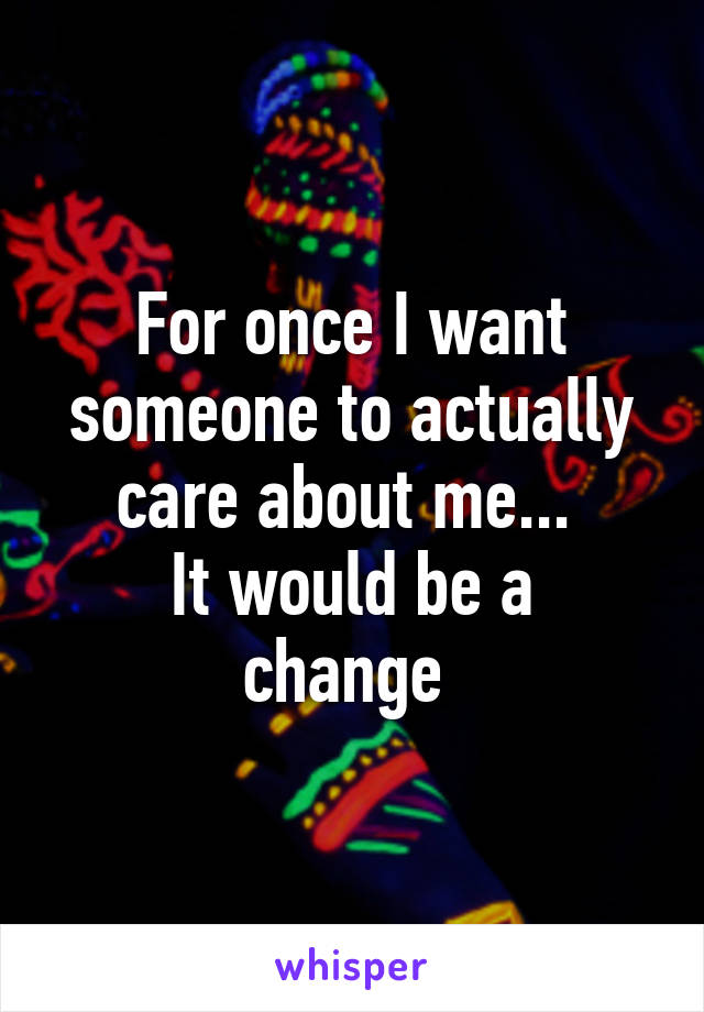 For once I want someone to actually care about me...  It would be a change
