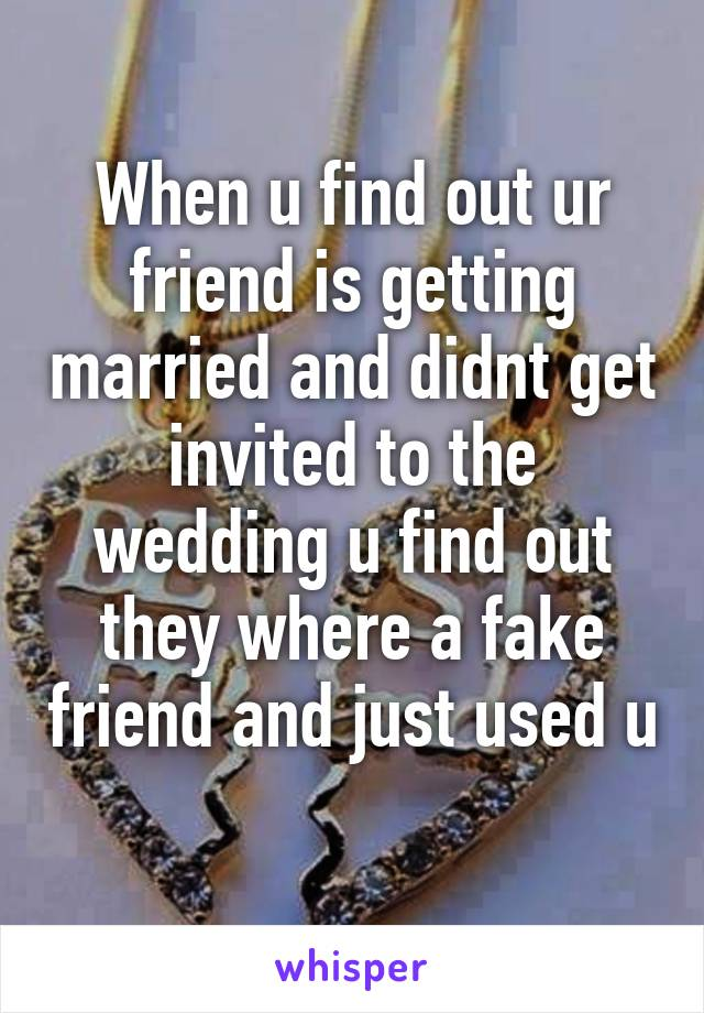 When u find out ur friend is getting married and didnt get invited to the wedding u find out they where a fake friend and just used u