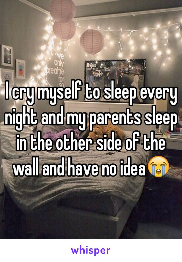 I cry myself to sleep every night and my parents sleep in the other side of the wall and have no idea😭