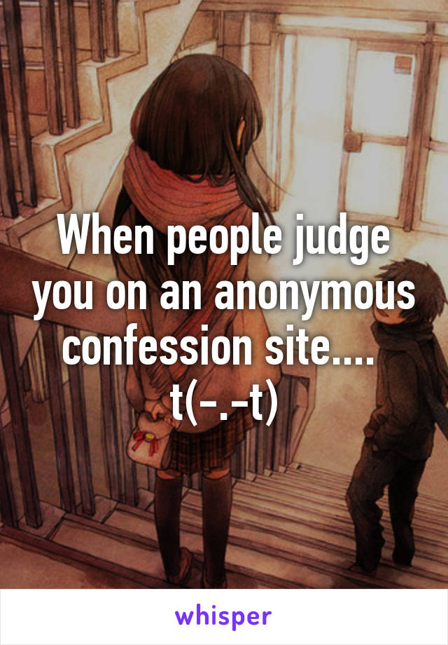 When people judge you on an anonymous confession site....  t(-.-t)