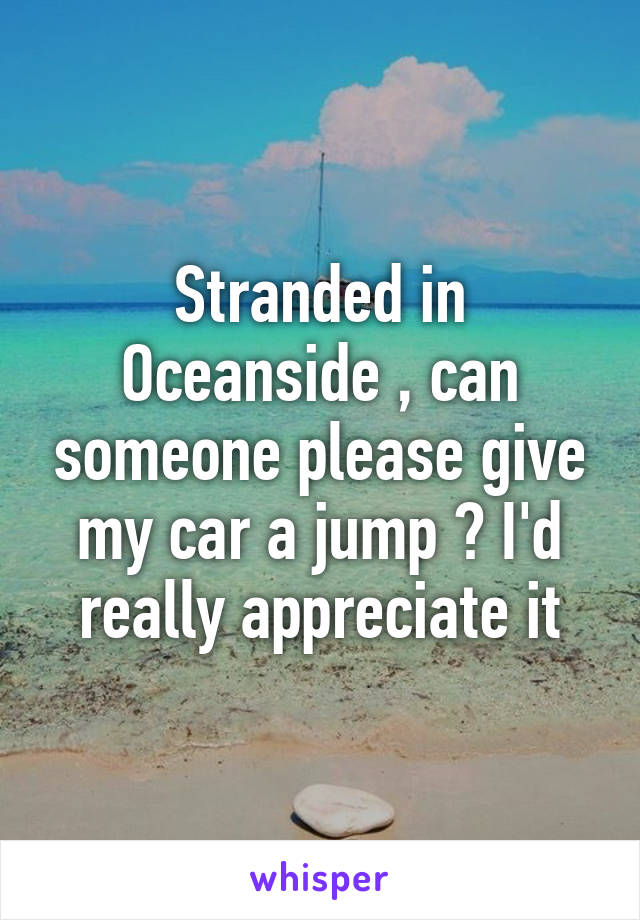 Stranded in Oceanside , can someone please give my car a jump ? I'd really appreciate it