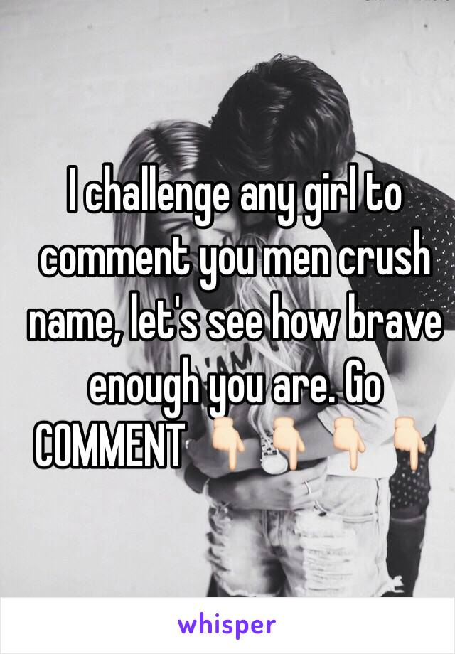 I challenge any girl to comment you men crush name, let's see how brave enough you are. Go COMMENT 👇🏻👇🏻👇🏻👇🏻