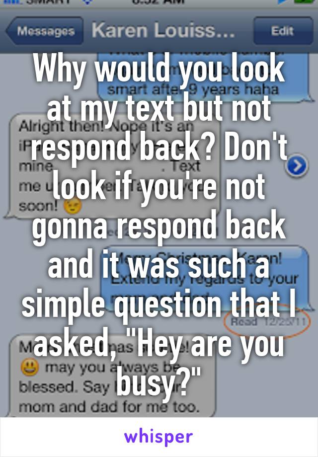 """Why would you look at my text but not respond back? Don't look if you're not gonna respond back and it was such a simple question that I asked, """"Hey are you busy?"""""""