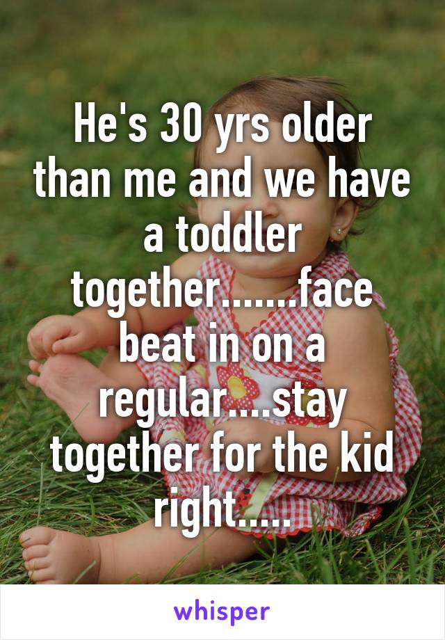 He's 30 yrs older than me and we have a toddler together.......face beat in on a regular....stay together for the kid right.....