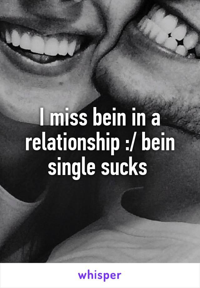 I miss bein in a relationship :/ bein single sucks