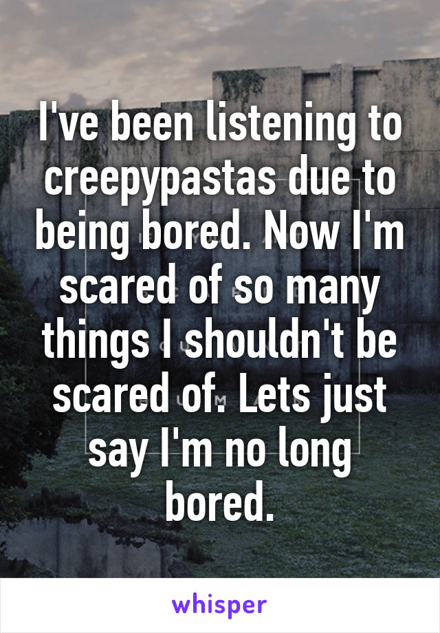 I've been listening to creepypastas due to being bored. Now I'm scared of so many things I shouldn't be scared of. Lets just say I'm no long bored.