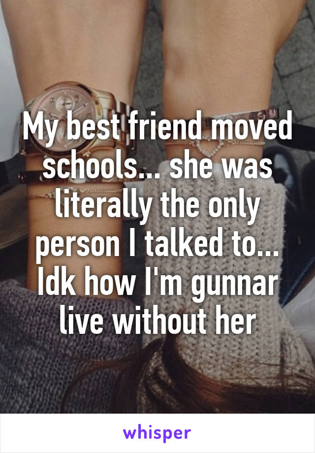 My best friend moved schools... she was literally the only person I talked to... Idk how I'm gunnar live without her