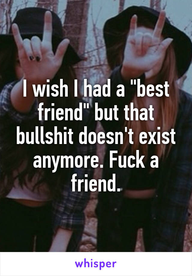 "I wish I had a ""best friend"" but that bullshit doesn't exist anymore. Fuck a friend."