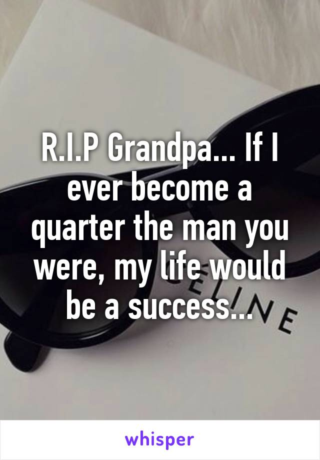 R.I.P Grandpa... If I ever become a quarter the man you were, my life would be a success...