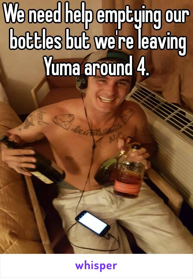 We need help emptying our bottles but we're leaving Yuma around 4.