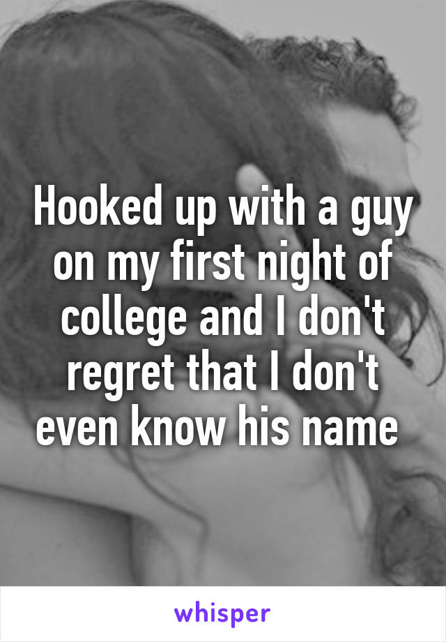 Hooked up with a guy on my first night of college and I don't regret that I don't even know his name