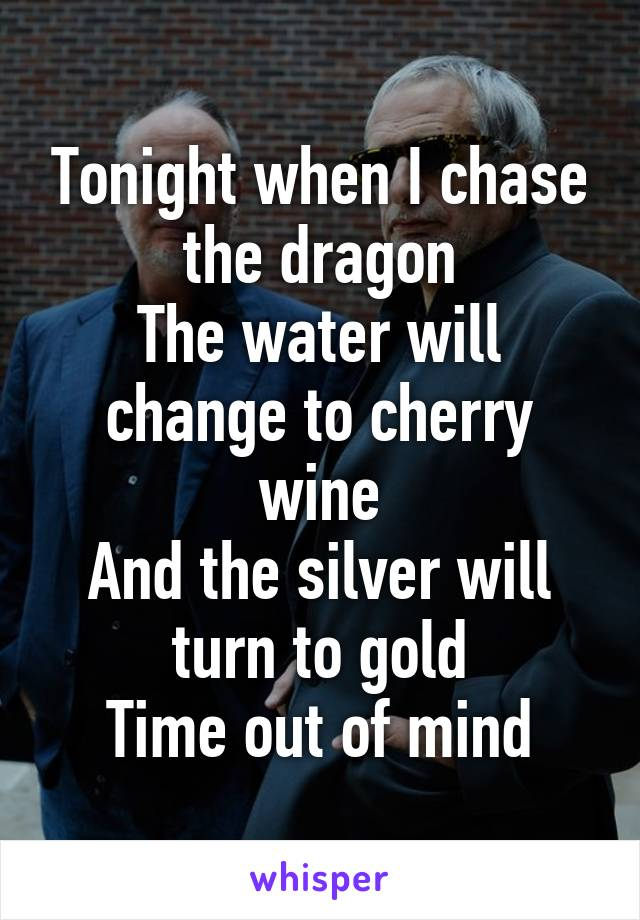 Tonight when I chase the dragon The water will change to cherry wine And the silver will turn to gold Time out of mind