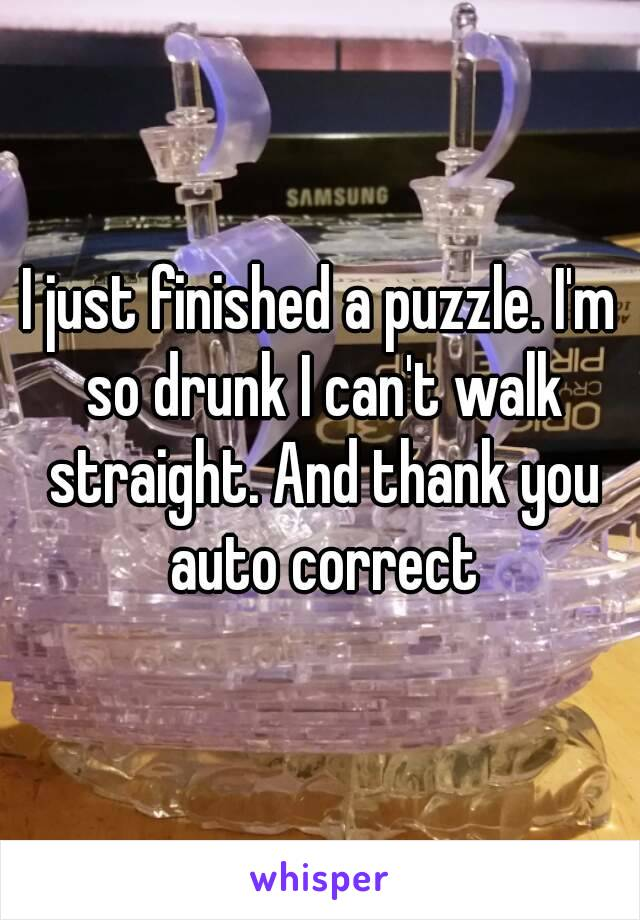 I just finished a puzzle. I'm so drunk I can't walk straight. And thank you auto correct